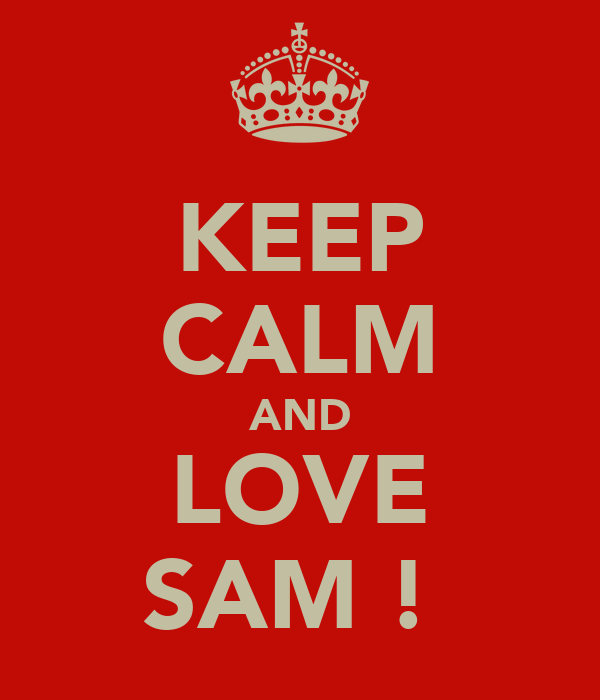 KEEP CALM AND LOVE SAM !