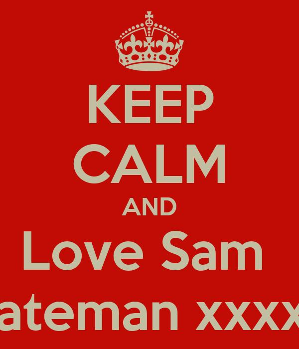 KEEP CALM AND Love Sam  Bateman xxxxx