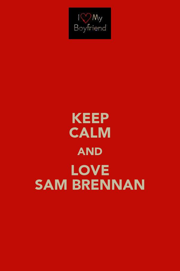 KEEP CALM AND LOVE ♡♥SAM BRENNAN♡♥