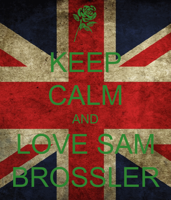 KEEP CALM AND LOVE SAM BROSSLER