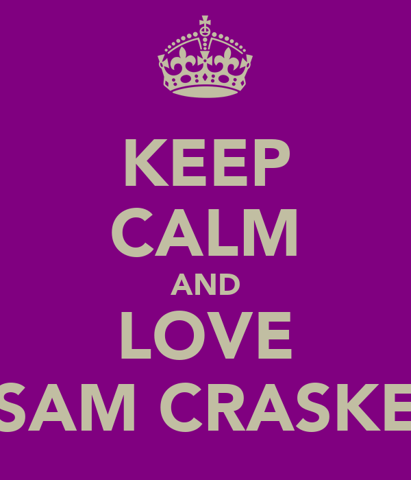 KEEP CALM AND LOVE SAM CRASKE