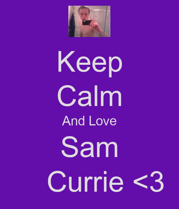 Keep Calm And Love Sam     Currie <3