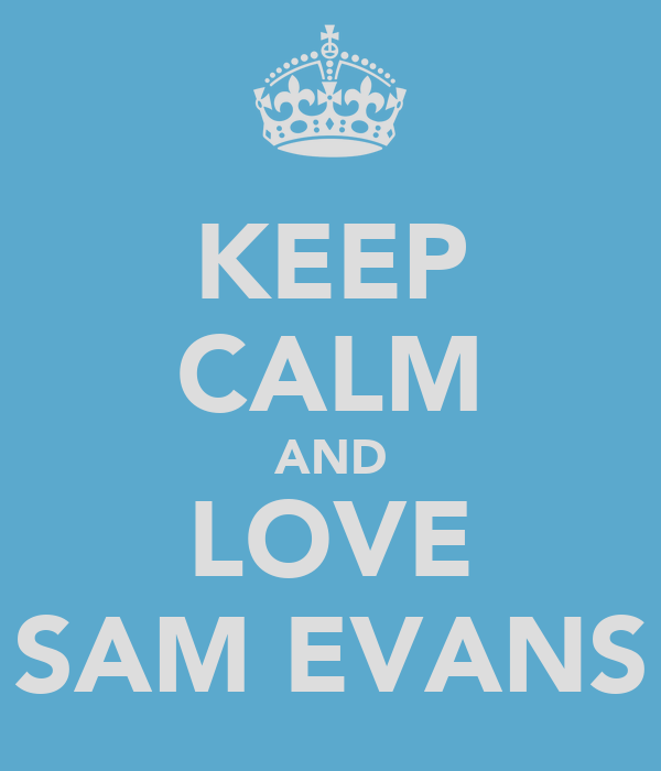 KEEP CALM AND LOVE SAM EVANS