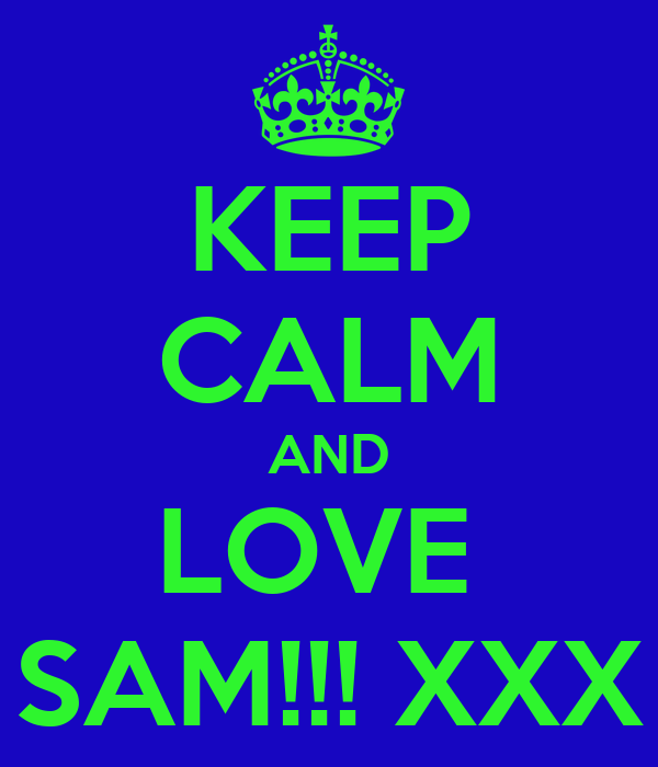 KEEP CALM AND LOVE  SAM!!! XXX