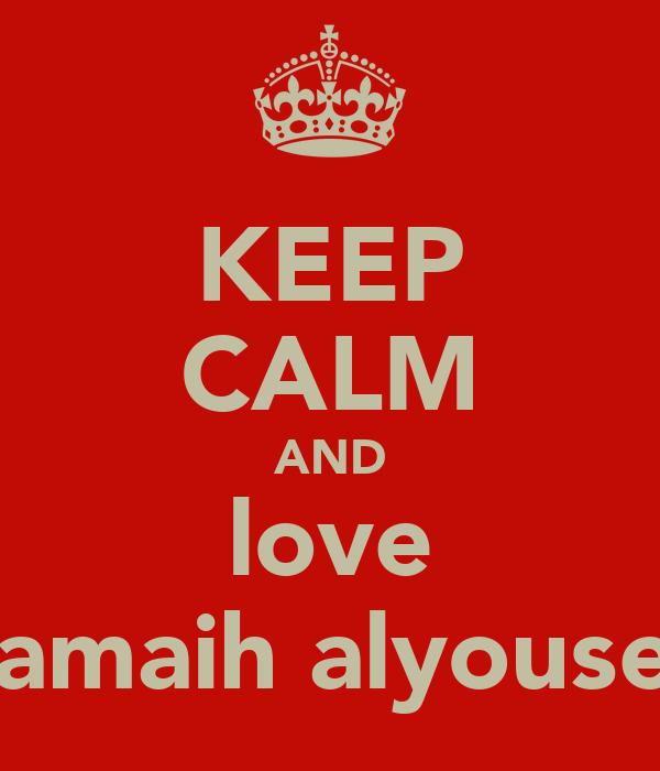 KEEP CALM AND love samaih alyousef