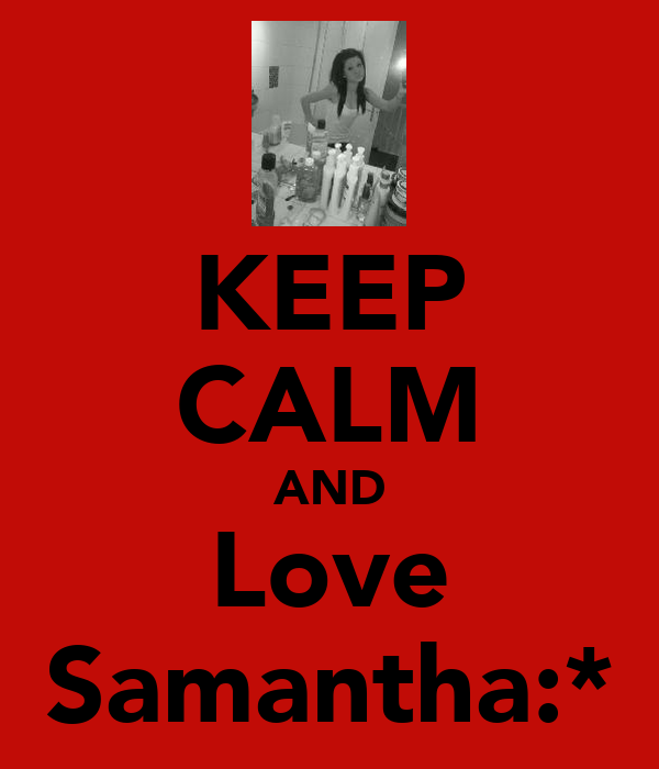 KEEP CALM AND Love Samantha:*