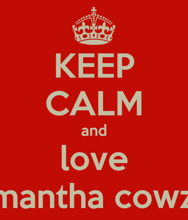 KEEP CALM and love samantha cowzer