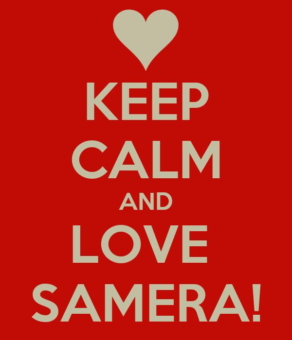 KEEP CALM AND LOVE  SAMERA!
