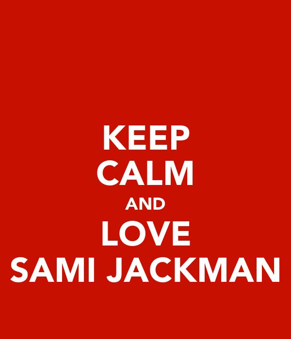 KEEP CALM AND LOVE SAMI JACKMAN