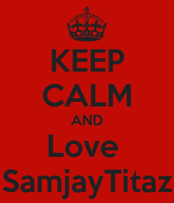 KEEP CALM AND Love  SamjayTitaz