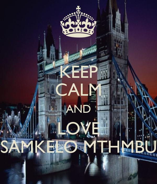 KEEP CALM AND LOVE SAMKELO MTHMBU