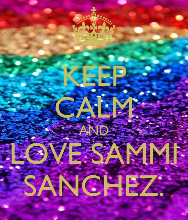 KEEP CALM AND LOVE SAMMI SANCHEZ.