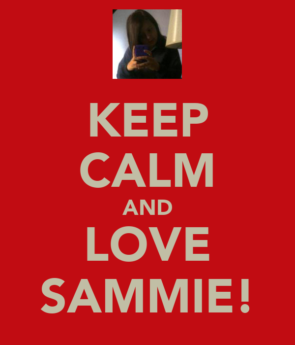 KEEP CALM AND LOVE SAMMIE!