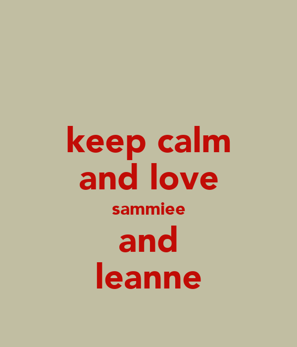 keep calm and love sammiee and leanne