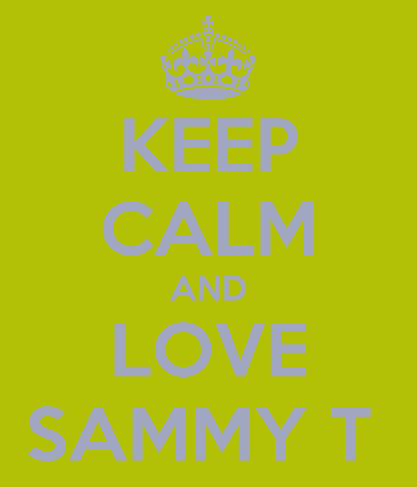 KEEP CALM AND LOVE SAMMY T