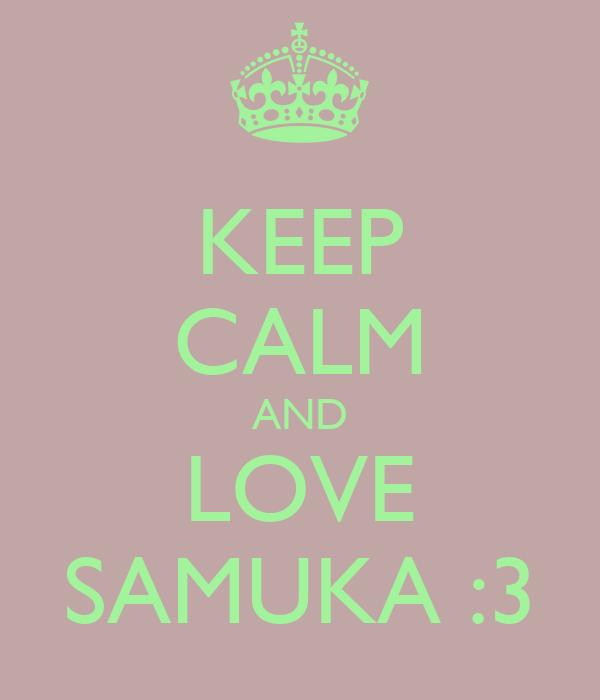 KEEP CALM AND LOVE SAMUKA :3