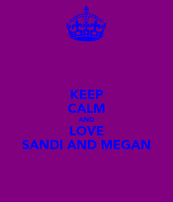 KEEP CALM AND LOVE SANDI AND MEGAN