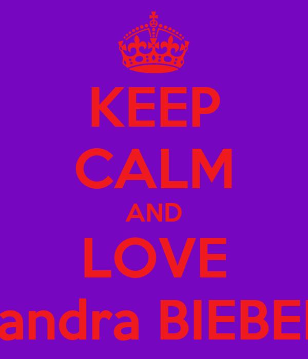 KEEP CALM AND LOVE sandra BIEBER