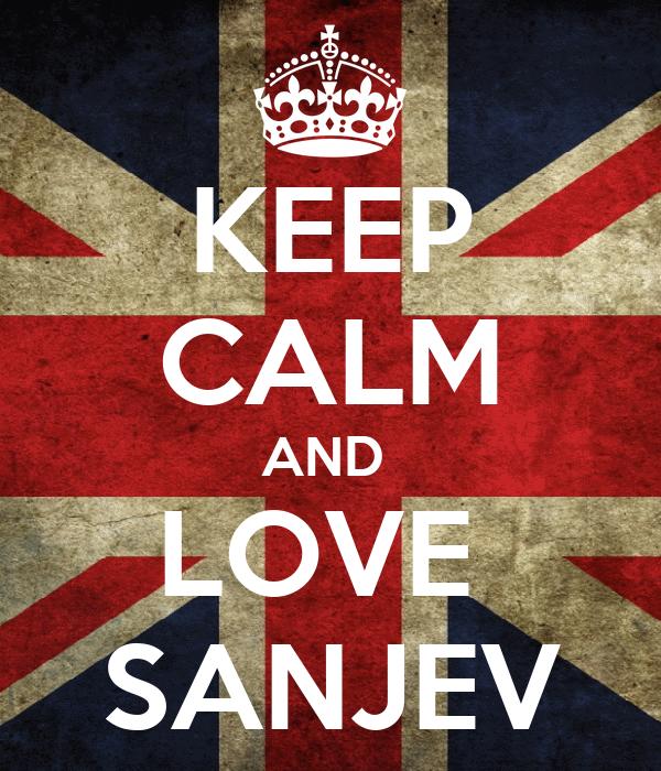 KEEP CALM AND  LOVE  SANJEV