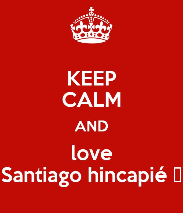 KEEP CALM AND love Santiago hincapié 😁