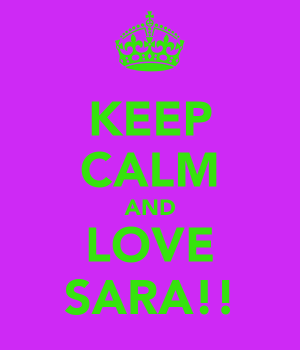 KEEP CALM AND LOVE SARA!!