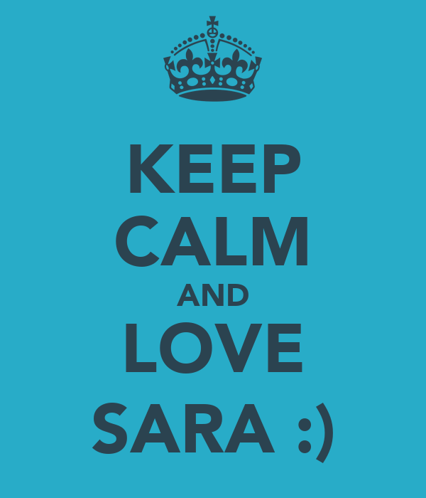 KEEP CALM AND LOVE SARA :)