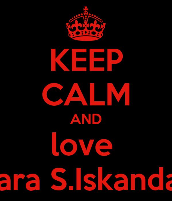 KEEP CALM AND love  Sara S.Iskandar