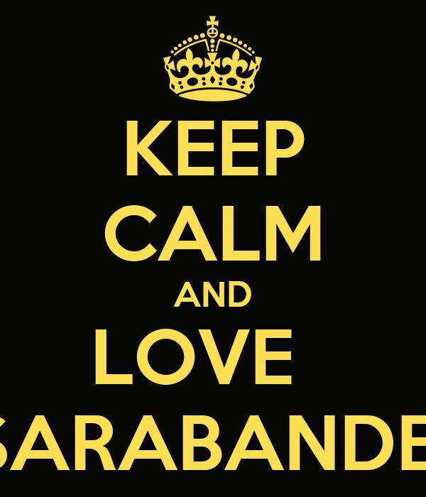 KEEP CALM AND LOVE   SARABANDE