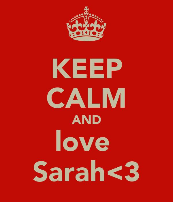 KEEP CALM AND love  Sarah<3