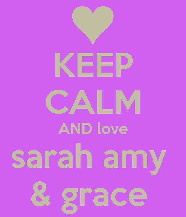 KEEP CALM AND love sarah amy  & grace