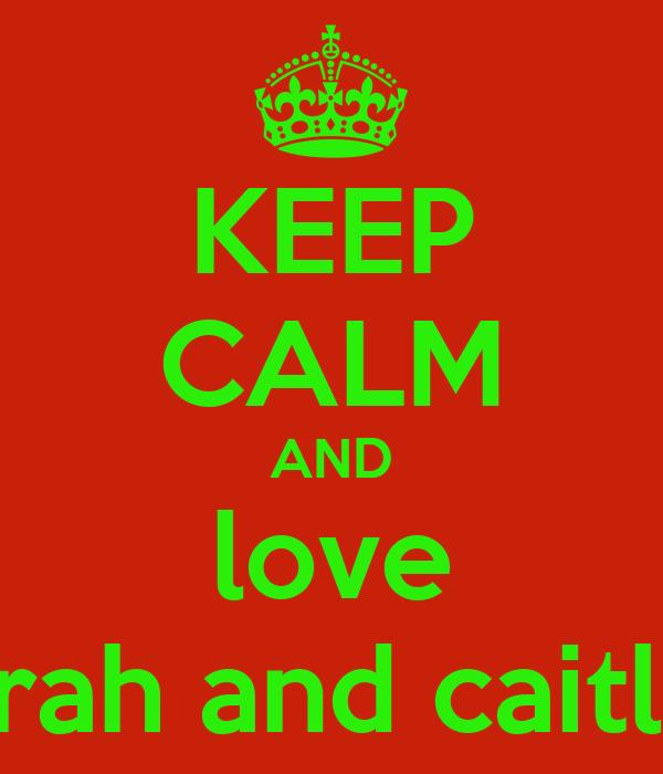 KEEP CALM AND love sarah and caitlin