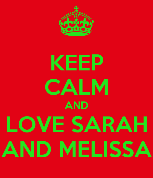 KEEP CALM AND LOVE SARAH AND MELISSA
