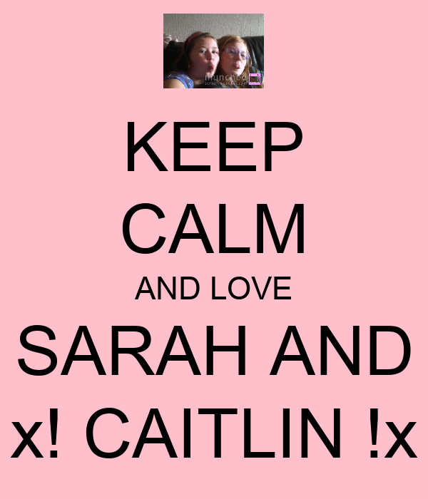 KEEP CALM AND LOVE SARAH AND x! CAITLIN !x