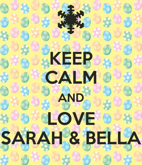 KEEP CALM AND LOVE SARAH & BELLA