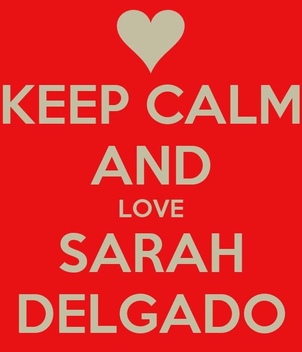 KEEP CALM AND LOVE SARAH DELGADO
