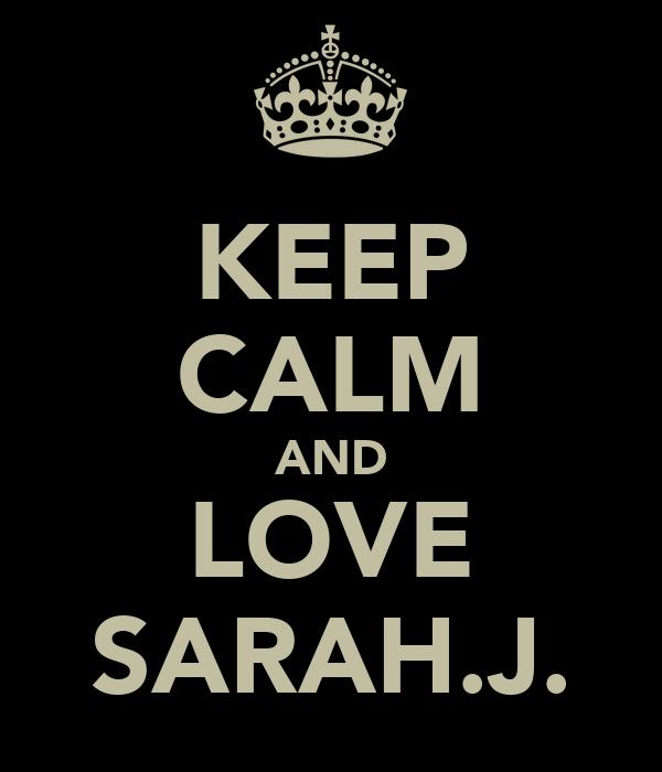 KEEP CALM AND LOVE SARAH.J.