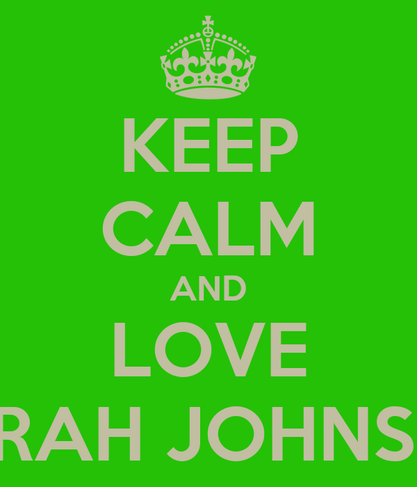 KEEP CALM AND LOVE SARAH JOHNSON