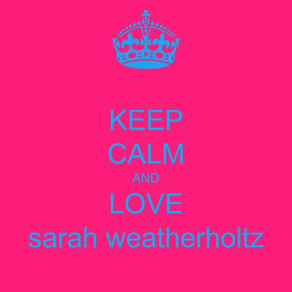 KEEP CALM AND LOVE sarah weatherholtz