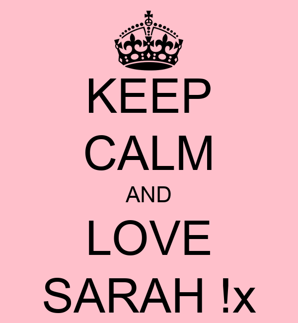 KEEP CALM AND LOVE SARAH !x