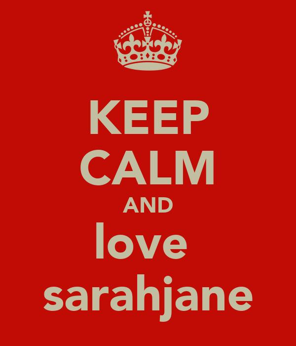 KEEP CALM AND love  sarahjane