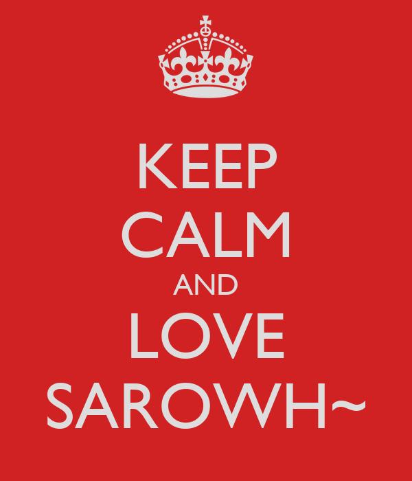 KEEP CALM AND LOVE SAROWH~