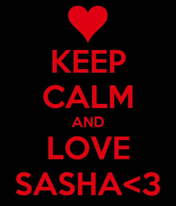 KEEP CALM AND LOVE SASHA<3