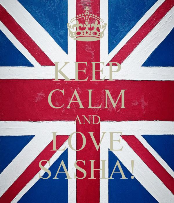 KEEP CALM AND LOVE SASHA!