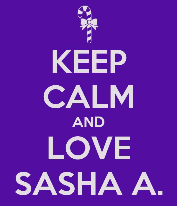 KEEP CALM AND LOVE SASHA A.
