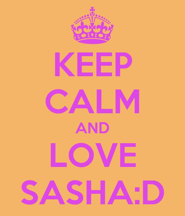 KEEP CALM AND LOVE SASHA:D