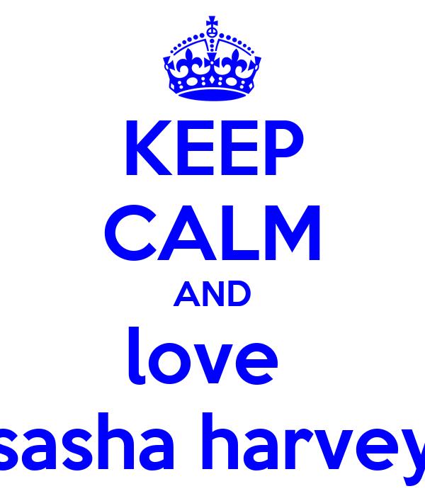 KEEP CALM AND love  sasha harvey