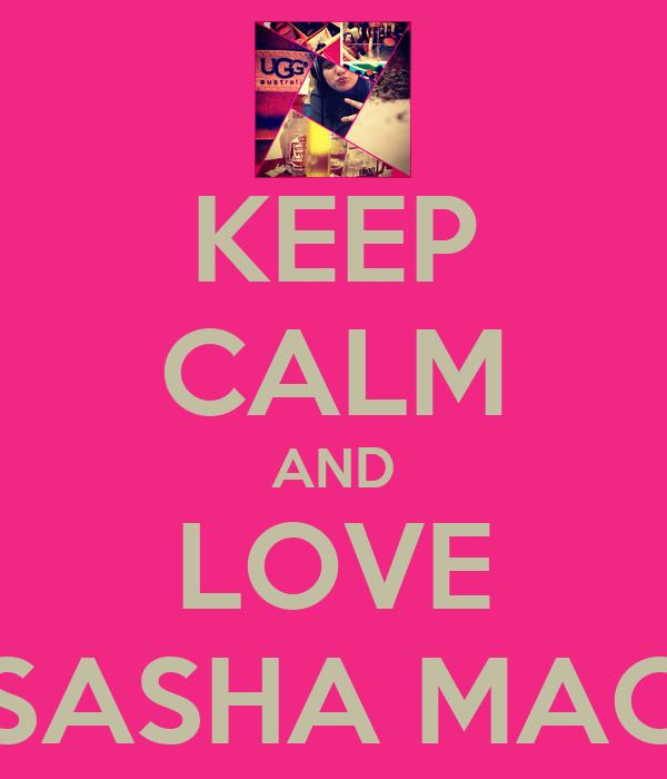 KEEP CALM AND LOVE SASHA MAC
