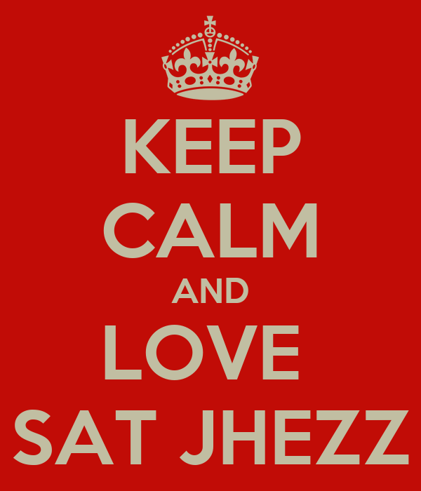 KEEP CALM AND LOVE  SAT JHEZZ