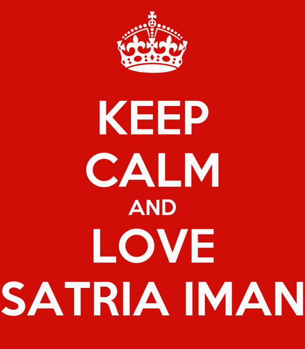 KEEP CALM AND LOVE SATRIA IMAN