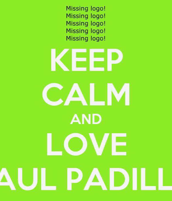 KEEP CALM AND LOVE SAUL PADILLA